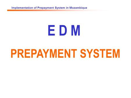 Implementation of Prepayment System in Mozambique E D M PREPAYMENT SYSTEM.