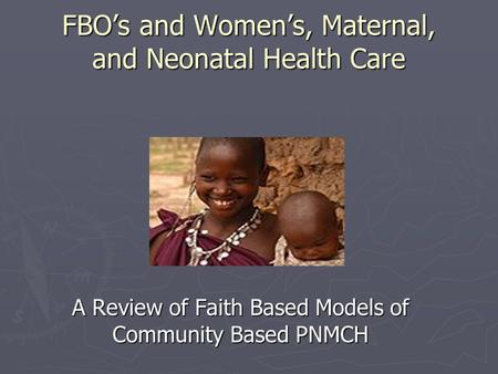 FBO's and Women's, Maternal, and Neonatal Health Care A Review of Faith Based Models of Community Based PNMCH.