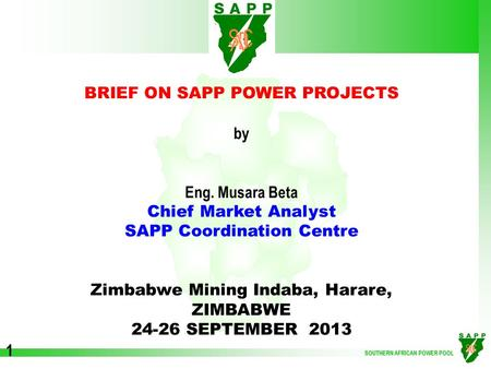 SOUTHERN AFRICAN POWER POOL 1 BRIEF ON SAPP POWER PROJECTS by Eng. Musara Beta Chief Market Analyst SAPP Coordination Centre Zimbabwe Mining Indaba, Harare,
