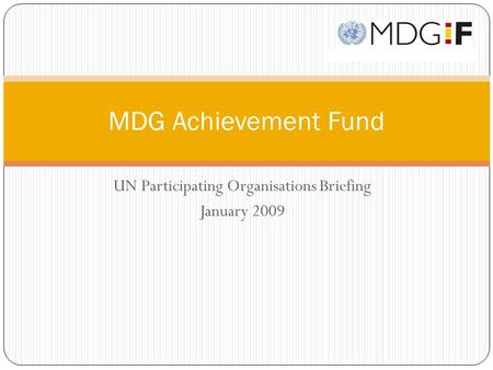 UN Participating Organisations Briefing January 2009 MDG Achievement Fund.