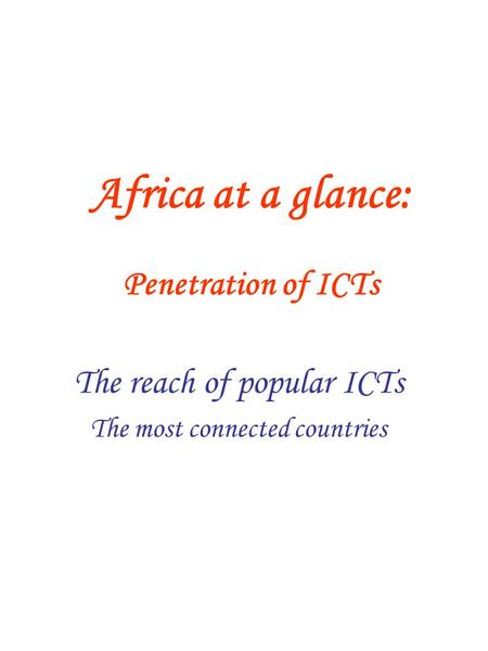 Africa at a glance: Penetration of ICTs The reach of popular ICTs The most connected countries.