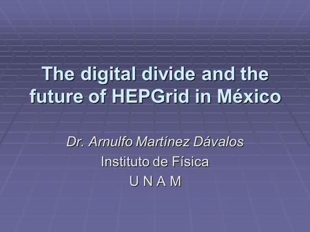 The digital divide and the future of HEPGrid in México Dr. Arnulfo Martínez Dávalos Instituto de Física U N A M.