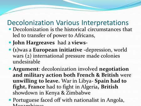 Decolonization Various Interpretations Decolonization is the historical circumstances that led to transfer of power to Africans, John Hargreaves had 2.