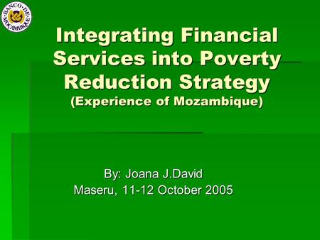 Integrating Financial Services into Poverty Reduction Strategy (Experience of Mozambique) By: Joana J.David Maseru, 11-12 October 2005.