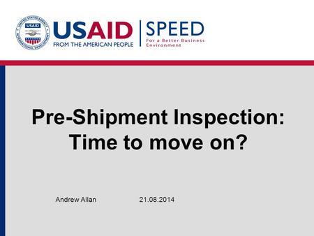 Pre-Shipment Inspection: Time to move on? 21.08.2014Andrew Allan.