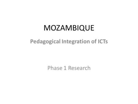 MOZAMBIQUE Pedagogical Integration of ICTs Phase 1 Research.
