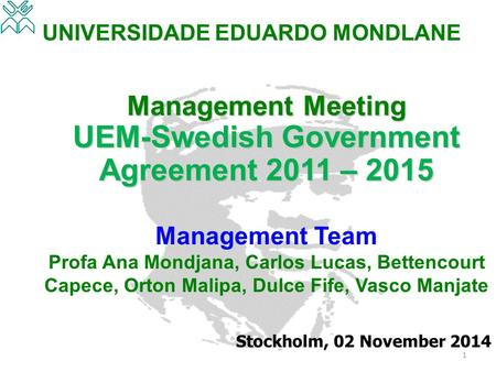 UNIVERSIDADE EDUARDO MONDLANE Management Meeting UEM-Swedish Government Agreement 2011 – 2015 Management Team Profa Ana Mondjana, Carlos Lucas, Bettencourt.