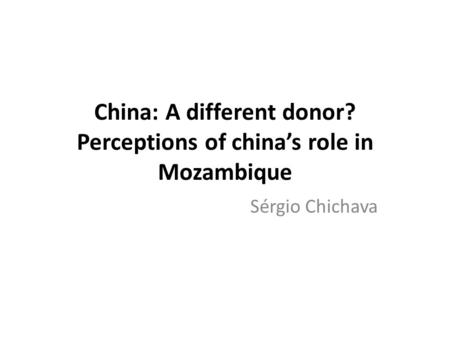 China: A different donor? Perceptions of china's role in Mozambique Sérgio Chichava.