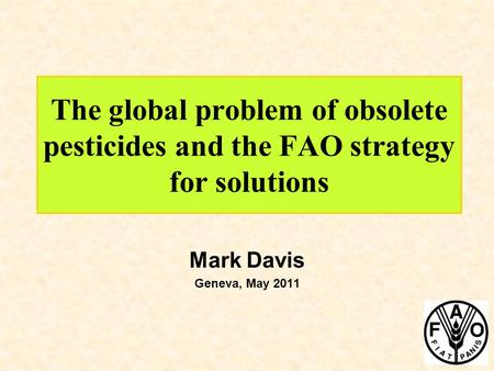 The global problem of obsolete pesticides and the FAO strategy for solutions Mark Davis Geneva, May 2011.
