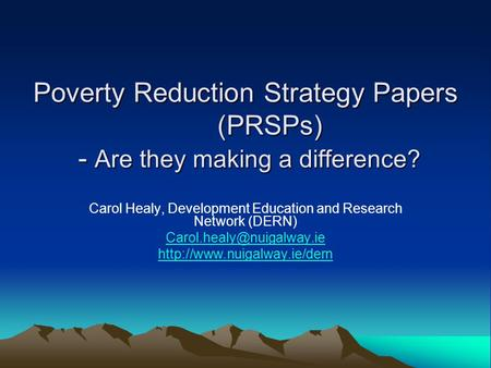 Poverty Reduction Strategy Papers (PRSPs) - Are they making a difference? Carol Healy, Development Education and Research Network (DERN)