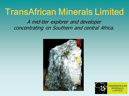 A mid-tier explorer and developer concentrating on Southern and central Africa. TransAfrican Minerals Limited.