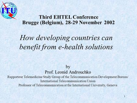 1 Third EHTEL Conference Brugge (Belgium), 28-29 November 2002 by Prof. Leonid Androuchko Rapporteur Telemedicine Study Group of the Telecommunication.