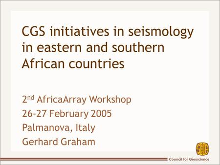 CGS initiatives in seismology in eastern and southern African countries 2 nd AfricaArray Workshop 26-27 February 2005 Palmanova, Italy Gerhard Graham.