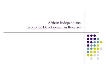 African Independence Economic Development in Reverse?
