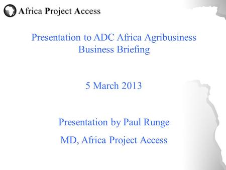 Presentation to ADC Africa Agribusiness Business Briefing 5 March 2013 Presentation by Paul Runge MD, Africa Project Access.