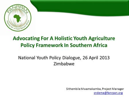 Advocating For A Holistic Youth Agriculture Policy Framework In Southern Africa National Youth Policy Dialogue, 26 April 2013 Zimbabwe Sithembile Mwamakamba,