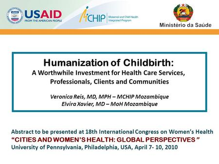 Humanization of Childbirth: A Worthwhile Investment for Health Care Services, Professionals, Clients and Communities Veronica Reis, MD, MPH – MCHIP Mozambique.