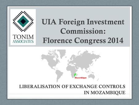 UIA Foreign Investment Commission: Florence Congress 2014 LIBERALISATION OF EXCHANGE CONTROLS IN MOZAMBIQUE.