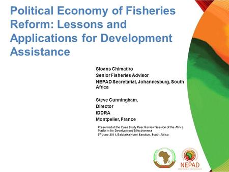 Political Economy of Fisheries Reform: Lessons and Applications for Development Assistance Sloans Chimatiro Senior Fisheries Advisor NEPAD Secretariat,