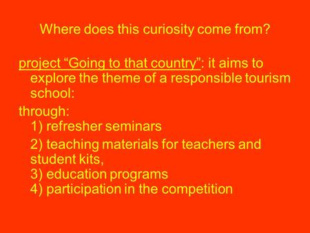 "Where does this curiosity come from? project ""Going to that country"": it aims to explore the theme of a responsible tourism school: through: 1) refresher."