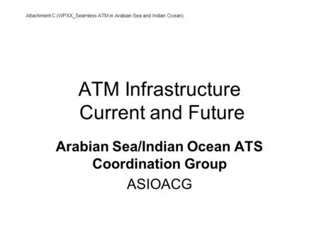 ATM Infrastructure Current and Future Arabian Sea/Indian Ocean ATS Coordination Group ASIOACG Attachment C (WPXX_Seamless ATM in Arabian Sea and Indian.