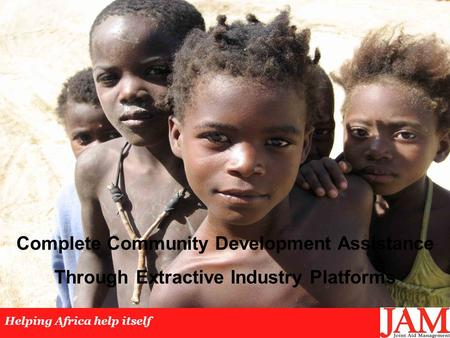 Complete Community Development Assistance Through Extractive Industry Platforms Helping Africa help itself.
