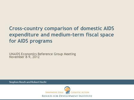 UNAIDS Economics Reference Group Meeting November 8-9, 2012 Stephen Resch and Robert Hecht Cross-country comparison of domestic AIDS expenditure and medium-term.