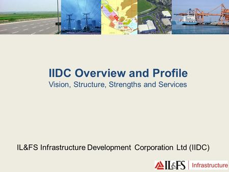 IIDC Overview and Profile Vision, Structure, Strengths and Services IL&FS Infrastructure Development <strong>Corporation</strong> Ltd (IIDC)