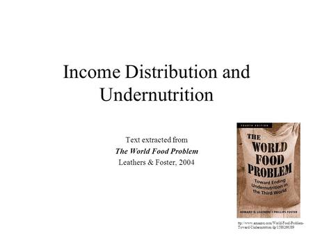 Income Distribution and Undernutrition Text extracted from The World Food Problem Leathers & Foster, 2004 ttp://www.amazon.com/World-Food-Problem- Toward-Undernutrition/dp/1588266389.