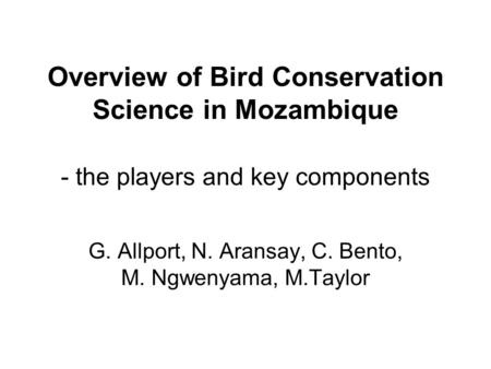 Overview of Bird Conservation Science in Mozambique - the players and key components G. Allport, N. Aransay, C. Bento, M. Ngwenyama, M.Taylor.