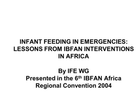 INFANT FEEDING IN EMERGENCIES: LESSONS FROM IBFAN INTERVENTIONS IN AFRICA By IFE WG Presented in the 6 th IBFAN Africa Regional Convention 2004.