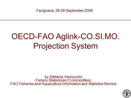 OECD-FAO Aglink-CO.SI.MO. Projection System by Stefania Vannuccini Fishery Statistician (Commodities) FAO Fisheries and Aquaculture Information and Statistics.