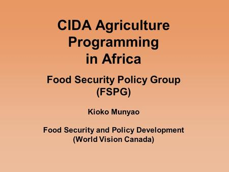 CIDA Agriculture Programming in Africa Food Security Policy Group (FSPG) Kioko Munyao Food Security and Policy Development (World Vision Canada)