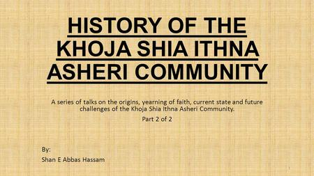 HISTORY OF THE KHOJA SHIA ITHNA ASHERI COMMUNITY A series of talks on the origins, yearning of faith, current state and future challenges of the Khoja.