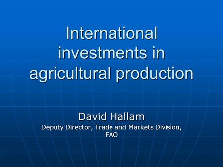 International investments in agricultural production David Hallam Deputy Director, Trade and Markets Division, FAO.