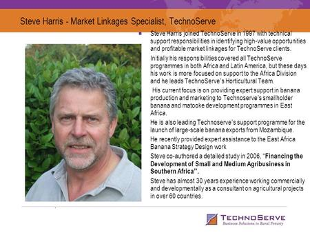 Steve Harris - Market Linkages Specialist, TechnoServe Steve Harris joined TechnoServe in 1997 with technical support responsibilities in identifying high-value.