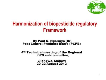 Harmonization of biopesticide regulatory Framework By Paul N. Ngaruiya (Dr) Pest Control Products Board (PCPB) 4 th Technical meeting of the Regional SPS.