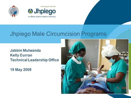 Jhpiego Male Circumcision Programs Jabbin Mulwanda Kelly Curran Technical Leadership Office 19 May 2009.
