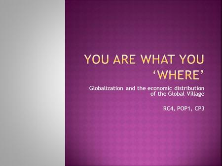 Globalization and the economic distribution of the Global Village RC4, POP1, CP3.