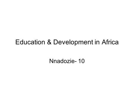 Education & Development in Africa Nnadozie- 10. Summary: Chapter 10-Education 1.Introduction 2.Evolution & Transformation of Education Education in colonial.