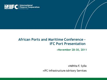 African Ports and Maritime Conference – IFC Port Presentation Méhita F. Sylla IFC Infrastructure Advisory Services November 28-30, 2011.