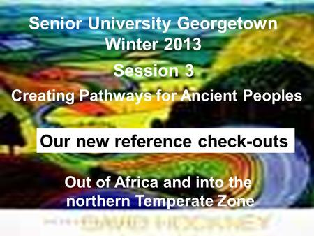 Senior University Georgetown Winter 2013 Creating Pathways for Ancient Peoples Session 3 Out of Africa and into the northern Temperate Zone Our new reference.