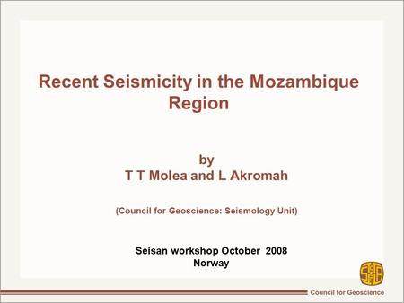 Recent Seismicity in the Mozambique Region by T T Molea and L Akromah (Council for Geoscience: Seismology Unit)‏ Seisan workshop October 2008 Norway.