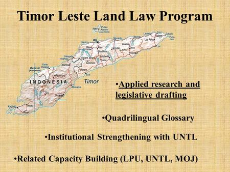 Timor Leste Land Law Program Applied research and legislative drafting Institutional Strengthening with UNTL Related Capacity Building (LPU, UNTL, MOJ)