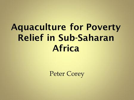 Aquaculture for Poverty Relief in Sub-Saharan Africa Peter Corey.