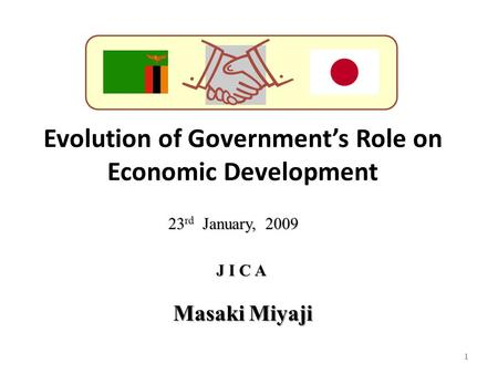 Evolution of Government's Role on Economic Development 1 J I C A 23 rd January, 2009 Masaki Miyaji.