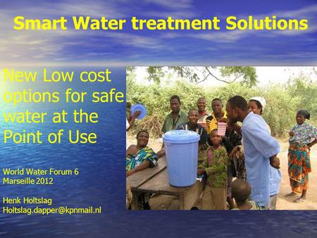 Smart Water treatment Solutions New Low cost options for safe water at the Point of Use World Water Forum 6 Marseille 2012 Henk Holtslag
