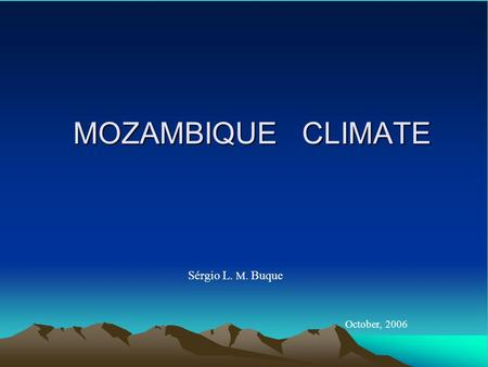 MOZAMBIQUE CLIMATE Sérgio L. M. Buque October, 2006.