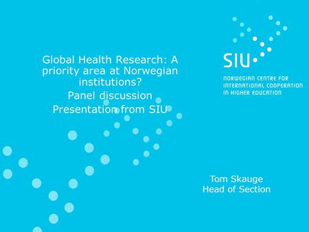 Global Health Research: A priority area at Norwegian institutions? Panel discussion Presentation from SIU Tom Skauge Head of Section.