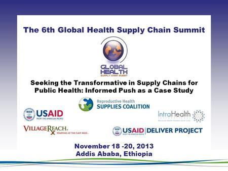CLICK TO ADD TITLE [DATE][SPEAKERS NAMES] The 6th Global Health Supply Chain Summit November 18 -20, 2013 Addis Ababa, Ethiopia Seeking the Transformative.